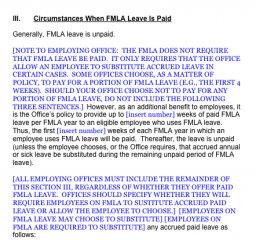 [NOTE TO EMPLOYING OFFICE: THE FMLA DOES NOT REQUIRE THAT FMLA LEAVE BE PAID. IT ONLY REQUIRES THAT THE OFFICE ALLOW AN EMPLOYEE TO SUBSTITUTE ACCRUED LEAVE IN CERTAIN CASES. SOME OFFICES CHOOSE, AS A MATTER OF POLICY, TO PAY FOR A PORTION OF FMLA LEAVE (E.G., THE FIRST 4 WEEKS). SHOULD YOUR OFFICE CHOOSE NOT TO PAY FOR ANY PORTION OF FMLA LEAVE, DO NOT INCLUDE THE FOLLOWING THREE SENTENCES.] However, as an additional benefit to employees, it is the Office's policy to provide up to [insert number] weeks of paid FMLA leave per FMLA year to an eligible employee who uses FMLA leave. Thus, the first [insert number] weeks of each FMLA year in which an employee uses FMLA leave will be paid. Thereafter, the leave is unpaid (unless the employee chooses, or the Office requires, that accrued annual or sick leave be substituted during the remaining unpaid period of FMLA leave).